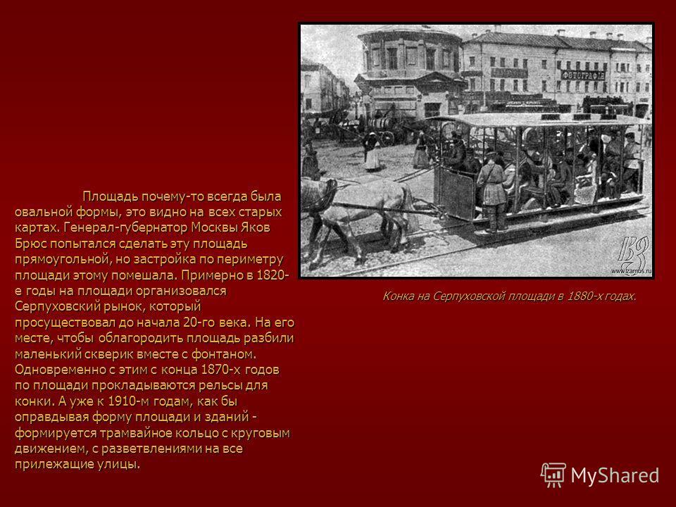 Площадь почему-то всегда была овальной формы, это видно на всех старых картах. Генерал-губернатор Москвы Яков Брюс попытался сделать эту площадь прямоугольной, но застройка по периметру площади этому помешала. Примерно в 1820- е годы на площади орган
