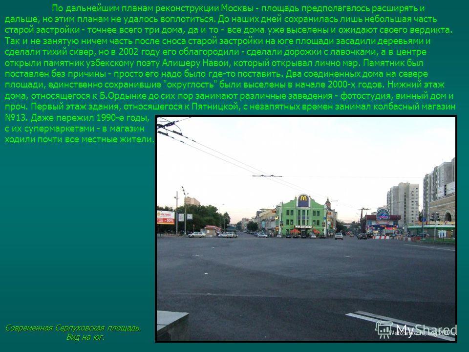 По дальнейшим планам реконструкции Москвы - площадь предполагалось расширять и дальше, но этим планам не удалось воплотиться. До наших дней сохранилась лишь небольшая часть старой застройки - точнее всего три дома, да и то - все дома уже выселены и о