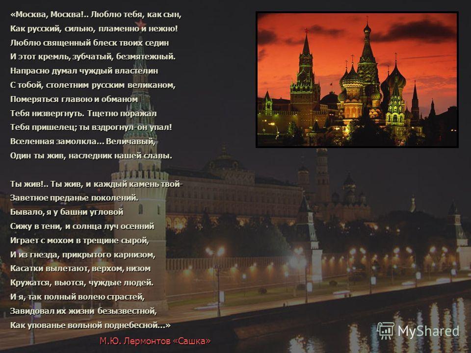 «Москва, Москва!.. Люблю тебя, как сын, Как русский, сильно, пламенно и нежно! Люблю священный блеск твоих седин И этот кремль, зубчатый, безмятежный. Напрасно думал чуждый властелин С тобой, столетним русским великаном, Померяться главою и обманом Т