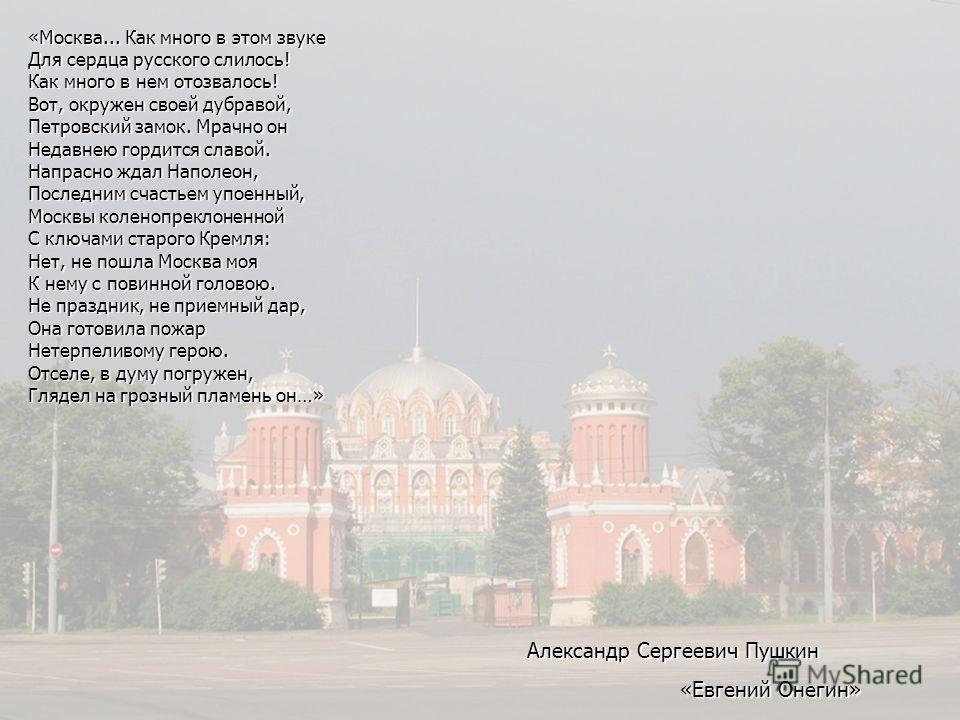«Москва... Как много в этом звуке Для сердца русского слилось! Как много в нем отозвалось! Вот, окружен своей дубравой, Петровский замок. Мрачно он Недавнею гордится славой. Напрасно ждал Наполеон, Последним счастьем упоенный, Москвы коленопреклоненн