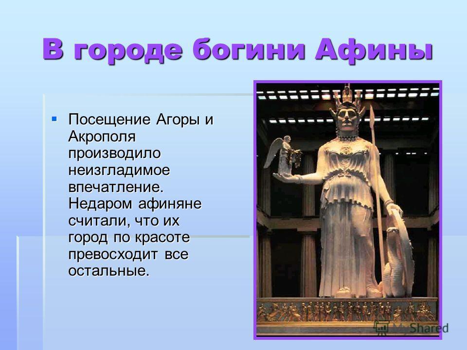 В городе богини Афины Посещение Агоры и Акрополя производило неизгладимое впечатление. Недаром афиняне считали, что их город по красоте превосходит все остальные. Посещение Агоры и Акрополя производило неизгладимое впечатление. Недаром афиняне считал