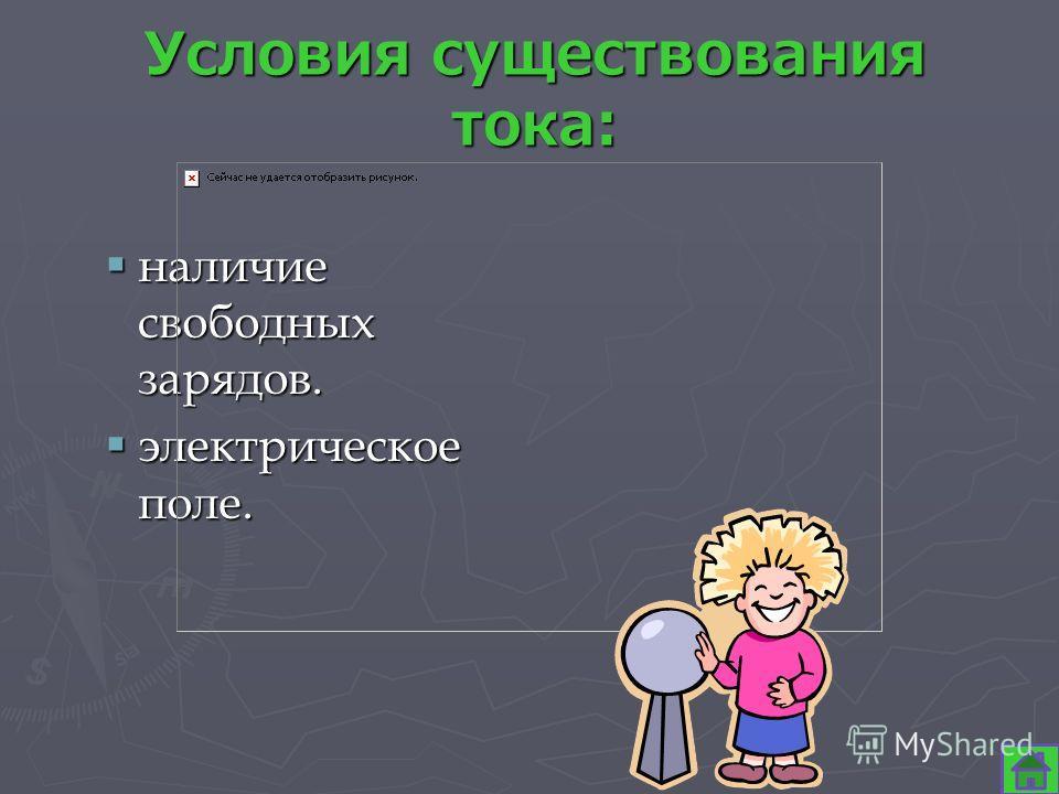 Условия существования тока: наличие свободных зарядов. наличие свободных зарядов. электрическое поле. электрическое поле.