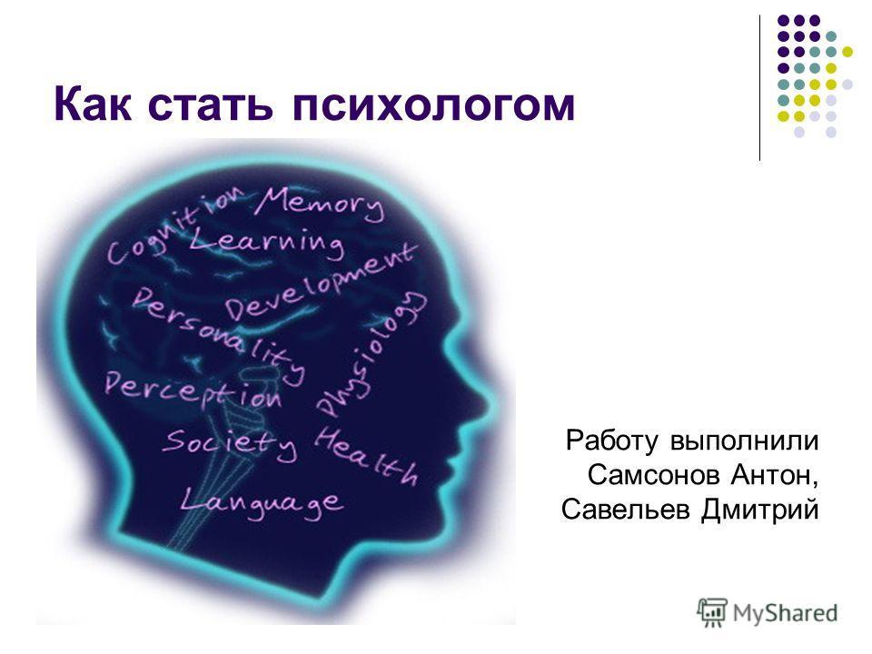 Как стать психологом Работу выполнили Самсонов Антон, Савельев Дмитрий