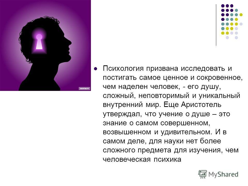 Психология призвана исследовать и постигать самое ценное и сокровенное, чем наделен человек, - его душу, сложный, неповторимый и уникальный внутренний мир. Еще Аристотель утверждал, что учение о душе – это знание о самом совершенном, возвышенном и уд
