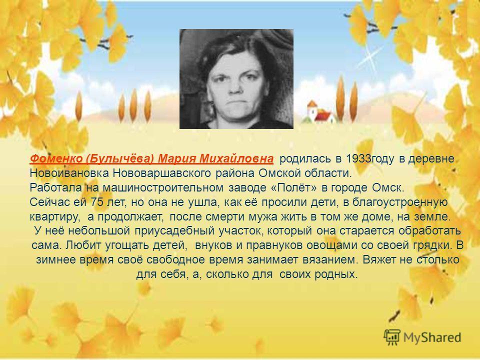 Фоменко (Булычёва) Мария Михайловна родилась в 1933году в деревне Новоивановка Нововаршавского района Омской области. Работала на машиностроительном заводе «Полёт» в городе Омск. Сейчас ей 75 лет, но она не ушла, как её просили дети, в благоустроенну