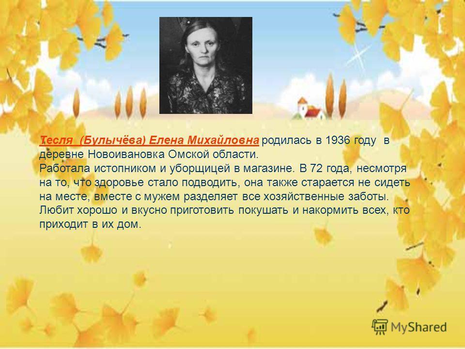 Тесля (Булычёва) Елена Михайловна родилась в 1936 году в деревне Новоивановка Омской области. Работала истопником и уборщицей в магазине. В 72 года, несмотря на то, что здоровье стало подводить, она также старается не сидеть на месте, вместе с мужем