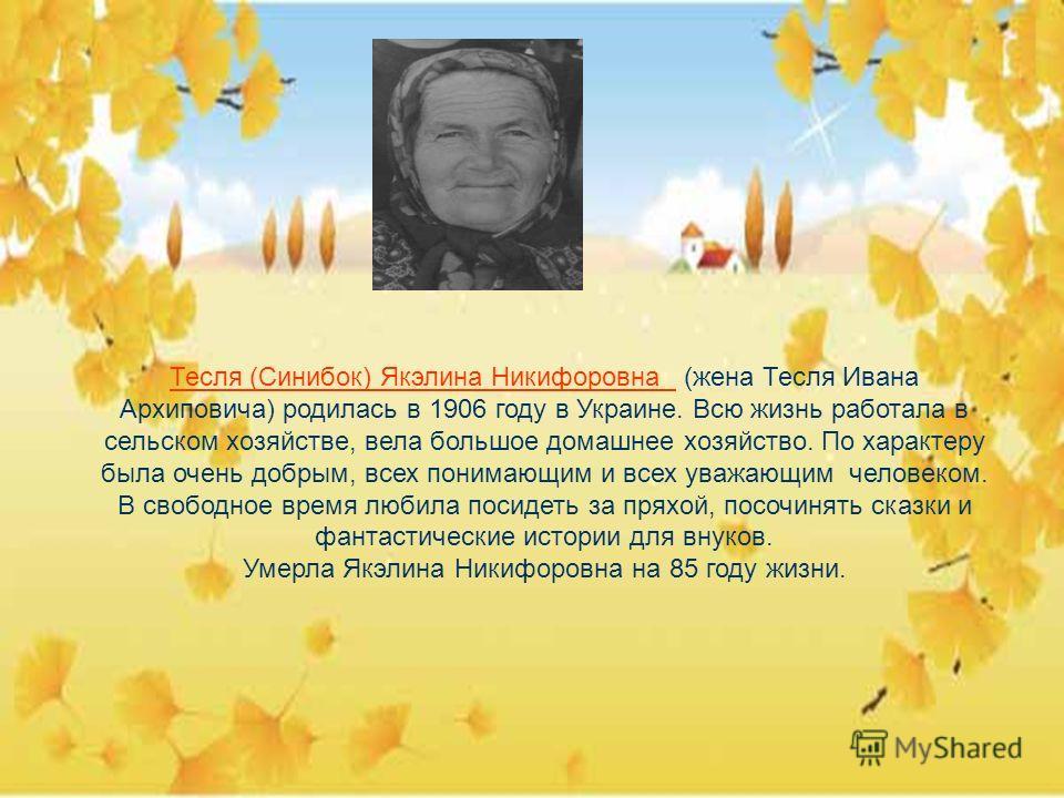 Тесля (Синибок) Якэлина Никифоровна (жена Тесля Ивана Архиповича) родилась в 1906 году в Украине. Всю жизнь работала в сельском хозяйстве, вела большое домашнее хозяйство. По характеру была очень добрым, всех понимающим и всех уважающим человеком. В