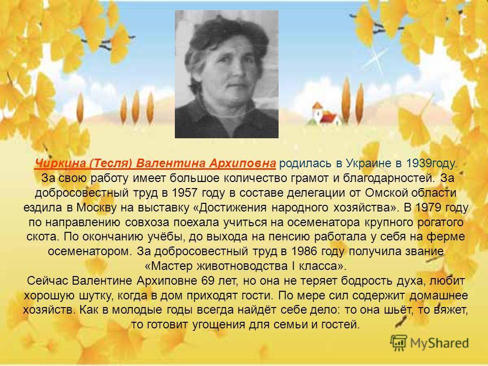 Чиркина (Тесля) Валентина Архиповна родилась в Украине в 1939году. За свою работу имеет большое количество грамот и благодарностей. За добросовестный труд в 1957 году в составе делегации от Омской области ездила в Москву на выставку «Достижения народ