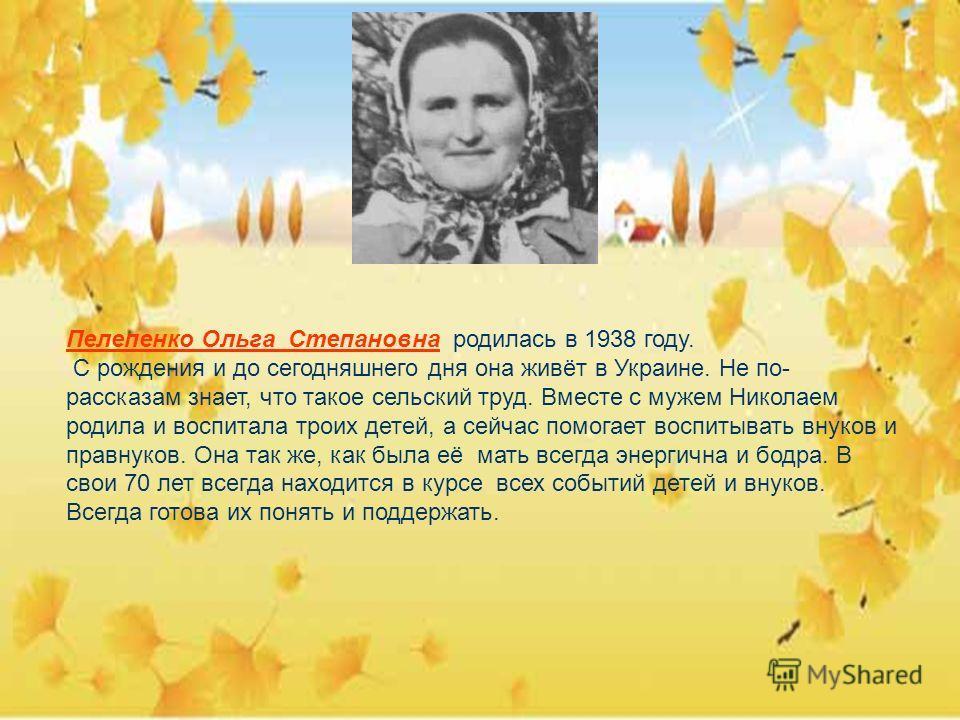 Пелепенко Ольга Степановна родилась в 1938 году. С рождения и до сегодняшнего дня она живёт в Украине. Не по- рассказам знает, что такое сельский труд. Вместе с мужем Николаем родила и воспитала троих детей, а сейчас помогает воспитывать внуков и пра