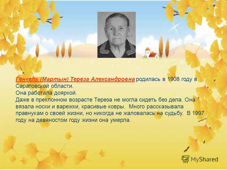 Генкель (Мартын) Тереза Александровна родилась в 1908 году в Саратовской области. Она работала дояркой. Даже в преклонном возрасте Тереза не могла сидеть без дела. Она вязала носки и варежки, красивые ковры. Много рассказывала правнукам о своей жизни