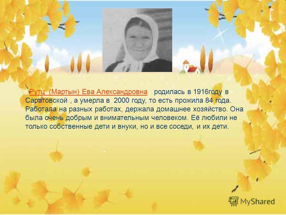 Рутц (Мартын) Ева Александровна родилась в 1916году в Саратовской, а умерла в 2000 году, то есть прожила 84 года. Работала на разных работах, держала домашнее хозяйство. Она была очень добрым и внимательным человеком. Её любили не только собственные