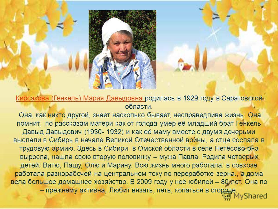 Кирсакова (Генкель) Мария Давыдовна родилась в 1929 году в Саратовской области. Она, как никто другой, знает насколько бывает, несправедлива жизнь. Она помнит, по рассказам матери как от голода умер её младший брат Генкель Давыд Давыдович (1930- 1932