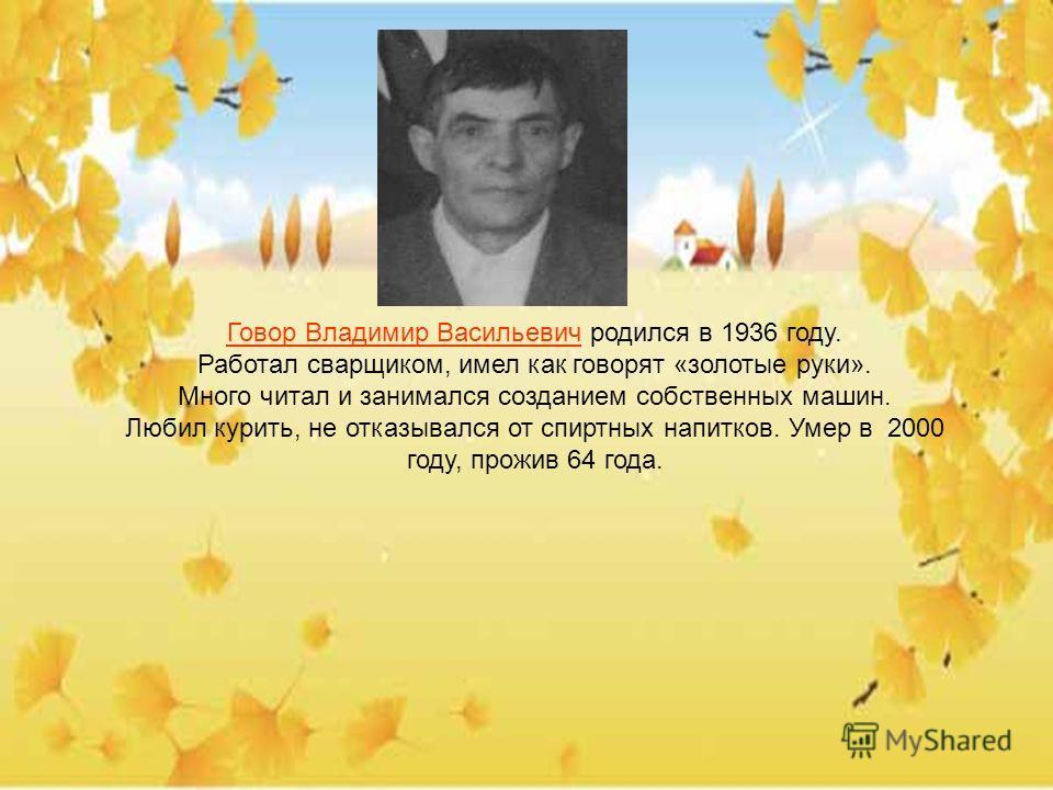 Говор Владимир Васильевич родился в 1936 году. Работал сварщиком, имел как говорят «золотые руки». Много читал и занимался созданием собственных машин. Любил курить, не отказывался от спиртных напитков. Умер в 2000 году, прожив 64 года.