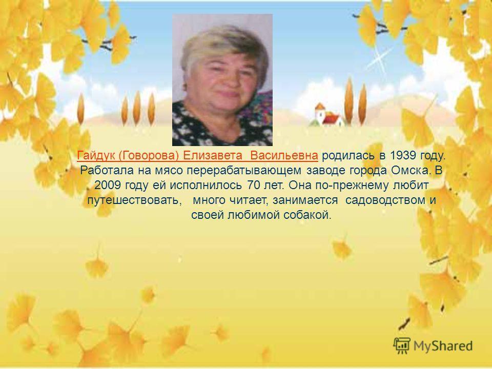 Гайдук (Говорова) Елизавета Васильевна родилась в 1939 году. Работала на мясо перерабатывающем заводе города Омска. В 2009 году ей исполнилось 70 лет. Она по-прежнему любит путешествовать, много читает, занимается садоводством и своей любимой собакой