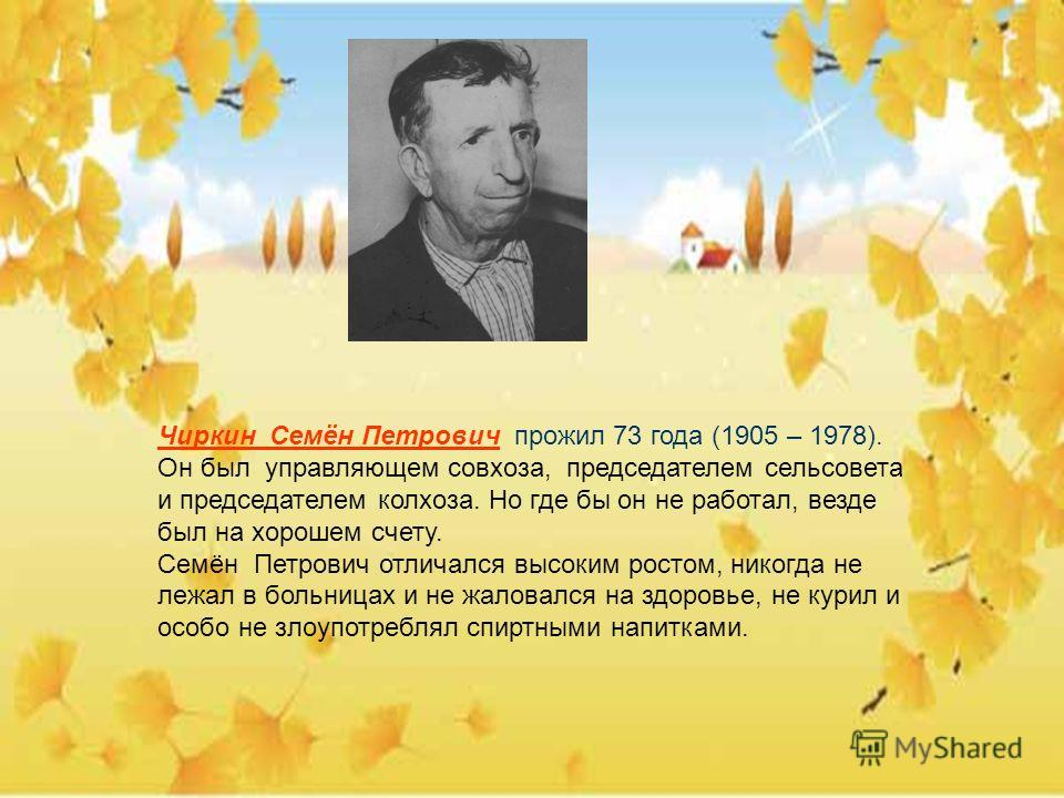 Чиркин Семён Петрович прожил 73 года (1905 – 1978). Он был управляющем совхоза, председателем сельсовета и председателем колхоза. Но где бы он не работал, везде был на хорошем счету. Семён Петрович отличался высоким ростом, никогда не лежал в больниц
