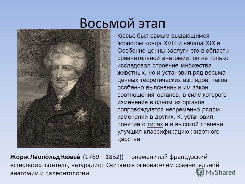 Восьмой этап Жорж Леопо́льд Кювье́ (17691832)) знаменитый французский естествоиспытатель, натуралист. Считается основателем сравнительной анатомии и палеонтологии. Кювье был самым выдающимся зоологом конца XVIII и начала XIX в. Особенно ценны заслуги