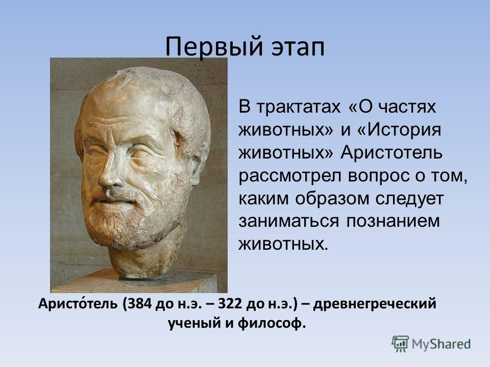 Аристо́тель (384 до н.э. – 322 до н.э.) – древнегреческий ученый и философ. Первый этап В трактатах «О частях животных» и «История животных» Аристотель рассмотрел вопрос о том, каким образом следует заниматься познанием животных.