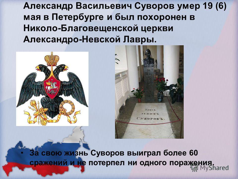 Александр Васильевич Суворов умер 19 (6) мая в Петербурге и был похоронен в Николо-Благовещенской церкви Александро-Невской Лавры. За свою жизнь Суворов выиграл более 60 сражений и не потерпел ни одного поражения.