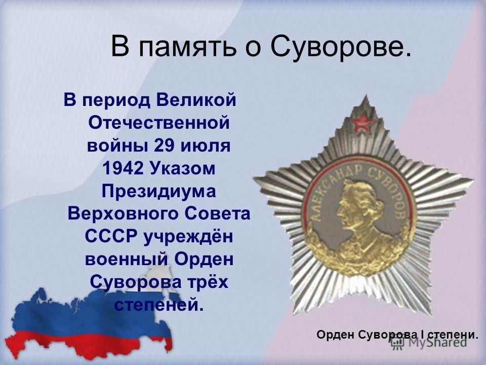 В память о Суворове. В период Великой Отечественной войны 29 июля 1942 Указом Президиума Верховного Совета СССР учреждён военный Орден Суворова трёх степеней. Орден Суворова I степени.