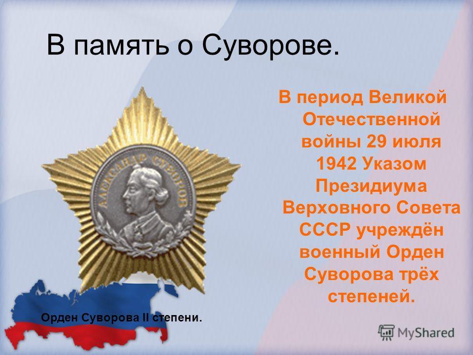 В память о Суворове. В период Великой Отечественной войны 29 июля 1942 Указом Президиума Верховного Совета СССР учреждён военный Орден Суворова трёх степеней. Орден Суворова II степени.