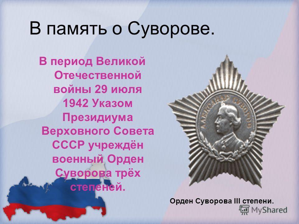 В память о Суворове. В период Великой Отечественной войны 29 июля 1942 Указом Президиума Верховного Совета СССР учреждён военный Орден Суворова трёх степеней. Орден Суворова III степени.
