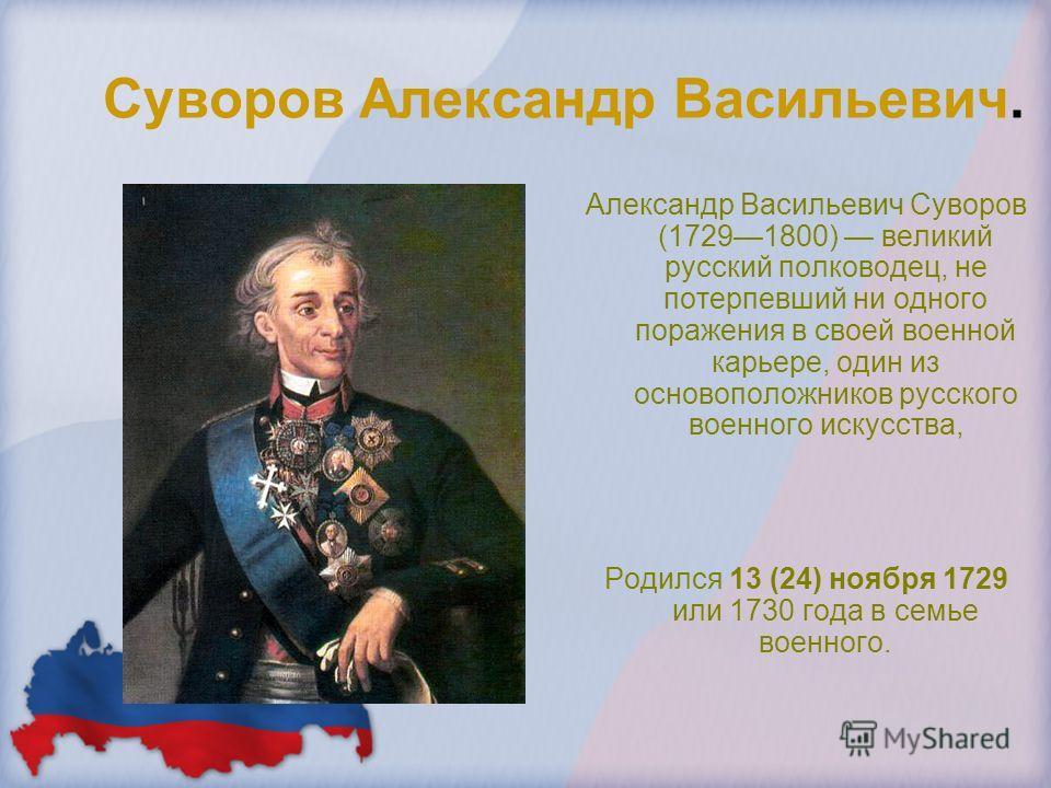Суворов Александр Васильевич. Александр Васильевич Суворов (17291800) великий русский полководец, не потерпевший ни одного поражения в своей военной карьере, один из основоположников русского военного искусства, Родился 13 (24) ноября 1729 или 1730 г