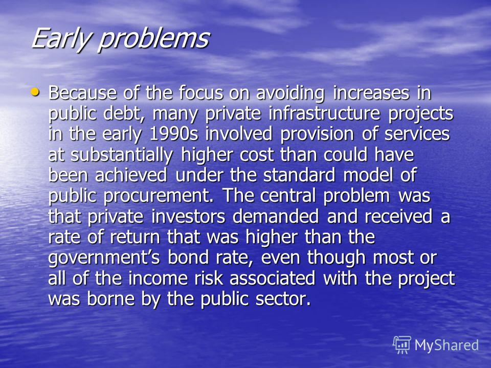 Early problems Because of the focus on avoiding increases in public debt, many private infrastructure projects in the early 1990s involved provision of services at substantially higher cost than could have been achieved under the standard model of pu