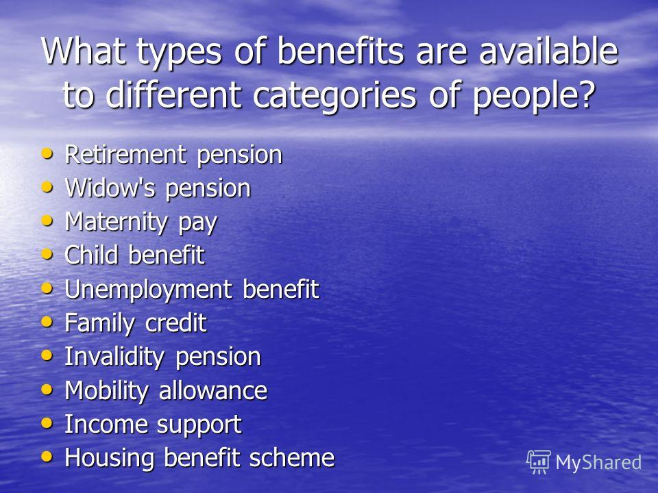 What types of benefits are available to different categories of people? Retirement pension Retirement pension Widow's pension Widow's pension Maternity pay Maternity pay Child benefit Child benefit Unemployment benefit Unemployment benefit Family cre