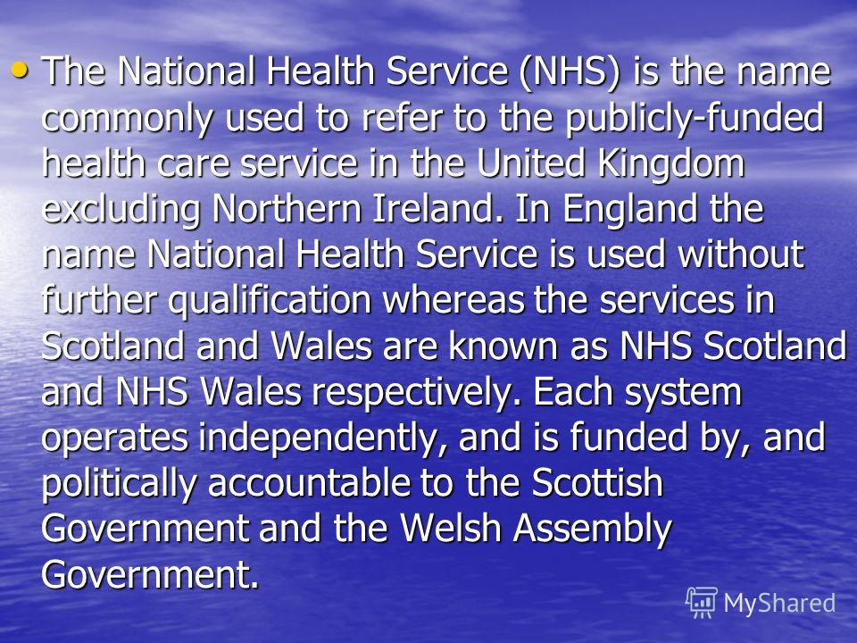 The National Health Service (NHS) is the name commonly used to refer to the publicly-funded health care service in the United Kingdom excluding Northern Ireland. In England the name National Health Service is used without further qualification wherea