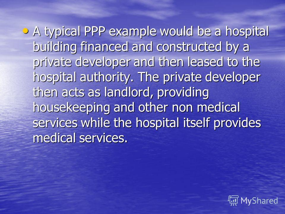 A typical PPP example would be a hospital building financed and constructed by a private developer and then leased to the hospital authority. The private developer then acts as landlord, providing housekeeping and other non medical services while the