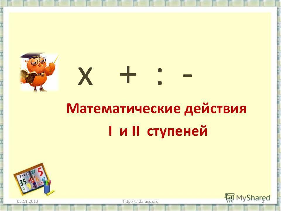 х + : - Математические действия I и II ступеней 03.11.20132http://aida.ucoz.ru