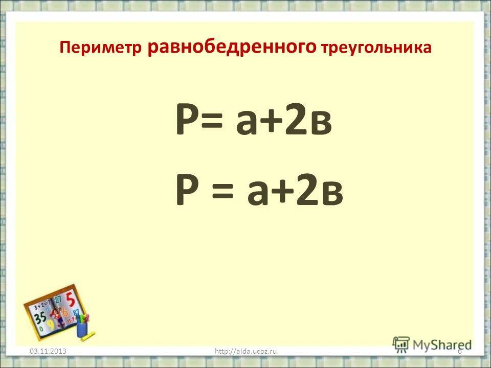 Периметр равнобедренного треугольника Р= а+2в 03.11.2013http://aida.ucoz.ru6