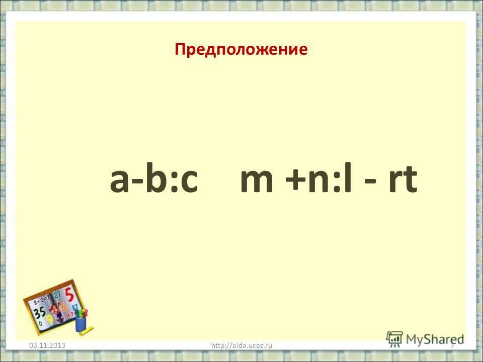 Предположение a-b:c m +n:l - rt 03.11.2013http://aida.ucoz.ru7
