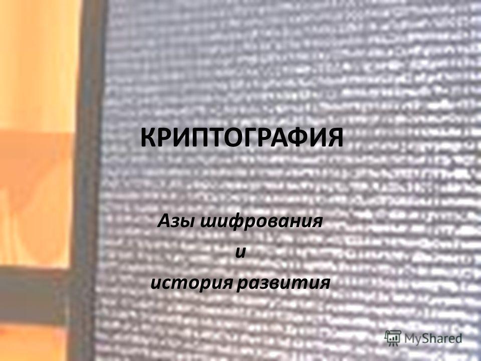 КРИПТОГРАФИЯ Азы шифрования и история развития