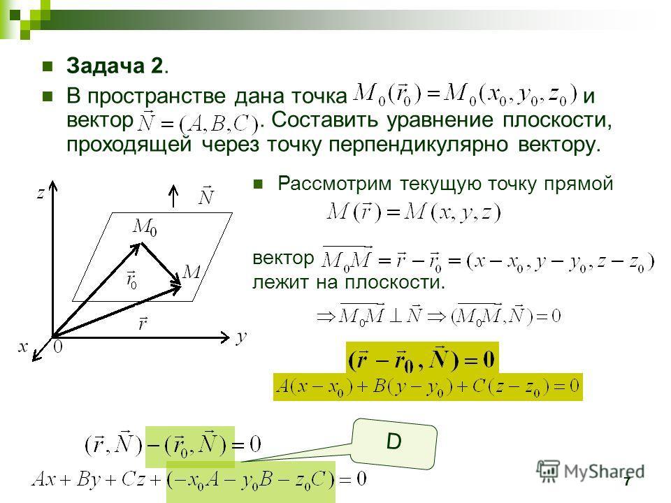7 Задача 2. В пространстве дана точка и вектор. Составить уравнение плоскости, проходящей через точку перпендикулярно вектору. Рассмотрим текущую точку прямой вектор лежит на плоскости. D Вектор