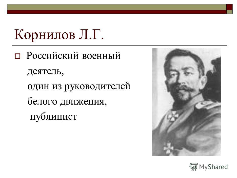 Корнилов Л.Г. Российский военный деятель, один из руководителей белого движения, публицист