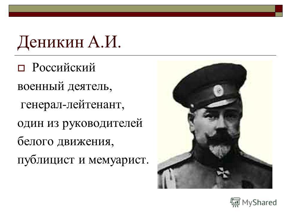 Деникин А.И. Российский военный деятель, генерал-лейтенант, один из руководителей белого движения, публицист и мемуарист.