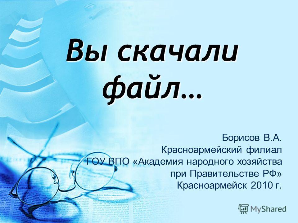 Вы скачали файл… Борисов В.А. Красноармейский филиал ГОУ ВПО «Академия народного хозяйства при Правительстве РФ» Красноармейск 2010 г.