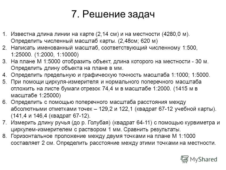7. Решение задач 1.Известна длина линии на карте (2,14 см) и на местности (4280,0 м). Определить численный масштаб карты. (2,48см; 620 м) 2.Написать именованный масштаб, соответствующий численному 1:500, 1:25000. (1:2000, 1:10000) 3.На плане М 1:5000