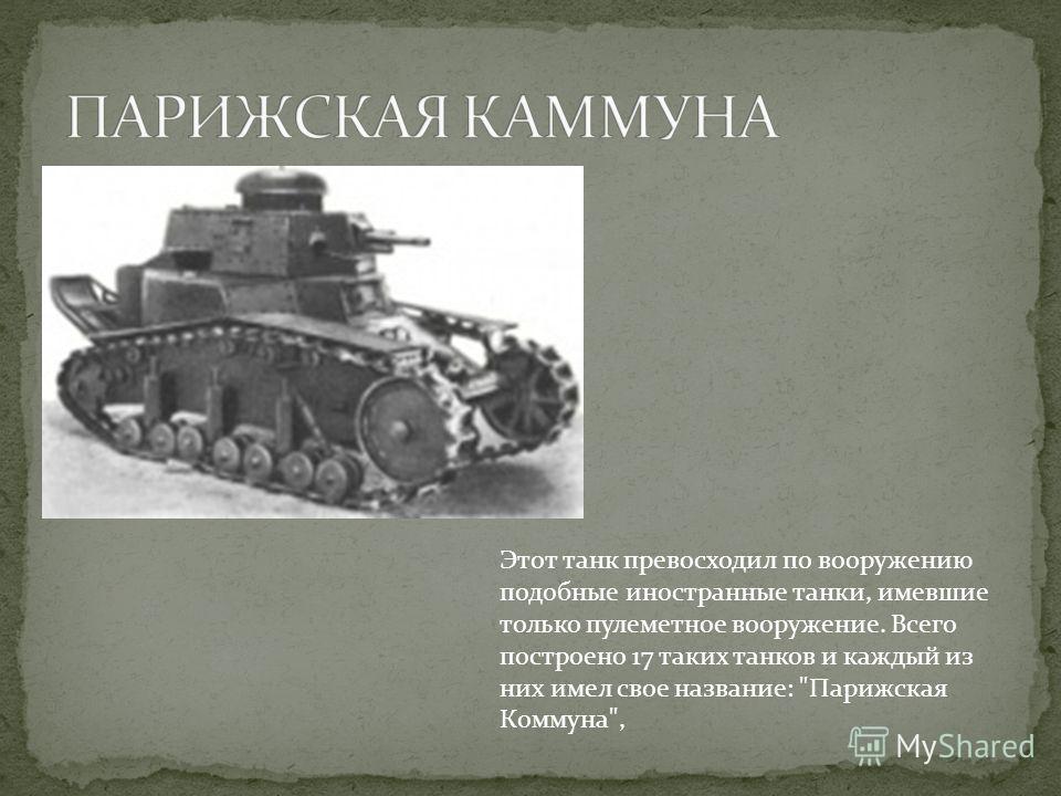 Этот танк превосходил по вооружению подобные иностранные танки, имевшие только пулеметное вооружение. Всего построено 17 таких танков и каждый из них имел свое название: Парижская Коммуна,