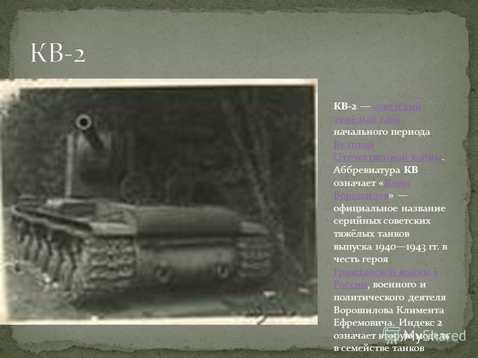 КВ-2 советский тяжёлый танк начального периода Великой Отечественной войны. Аббревиатура КВ означает «Клим Ворошилов» официальное название серийных советских тяжёлых танков выпуска 19401943 гг. в честь героя Гражданской войны в России, военного и пол