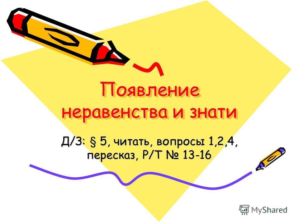 Появление неравенства и знати Д/З: § 5, читать, вопросы 1,2,4, пересказ, Р/Т 13-16