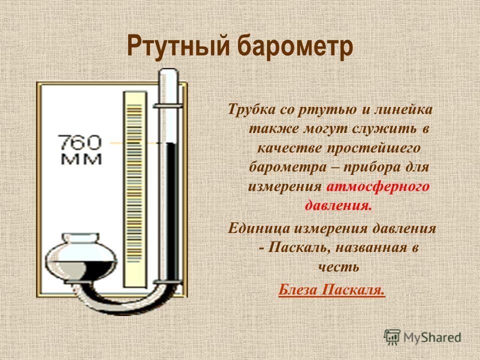Ртутный барометр Трубка со ртутью и линейка также могут служить в качестве простейшего барометра – прибора для измерения атмосферного давления. Единица измерения давления - Паскаль, названная в честь Блеза Паскаля.