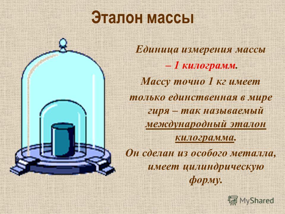 Эталон массы Единица измерения массы – 1 килограмм. Массу точно 1 кг имеет только единственная в мире гиря – так называемый международный эталон килограмма. Он сделан из особого металла, имеет цилиндрическую форму.