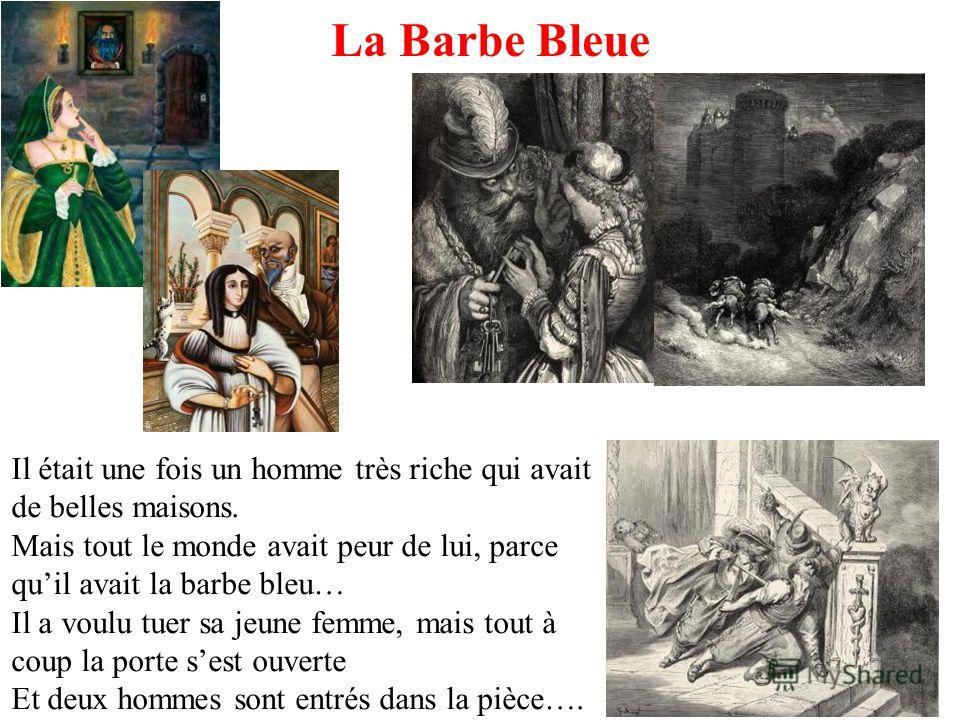 La Barbe Bleue Il était une fois un homme très riche qui avait de belles maisons. Mais tout le monde avait peur de lui, parce quil avait la barbe bleu… Il a voulu tuer sa jeune femme, mais tout à coup la porte sest ouverte Et deux hommes sont entrés
