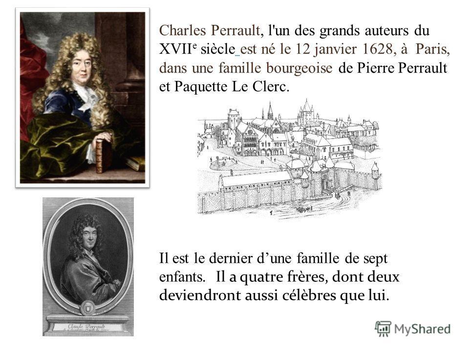 Charles Perrault, l'un des grands auteurs du XVII e siècle est né le 12 janvier 1628, à Paris, dans une famille bourgeoise de Pierre Perrault et Paquette Le Clerc. Il est le dernier dune famille de sept enfants. Il a quatre frères, dont deux deviendr