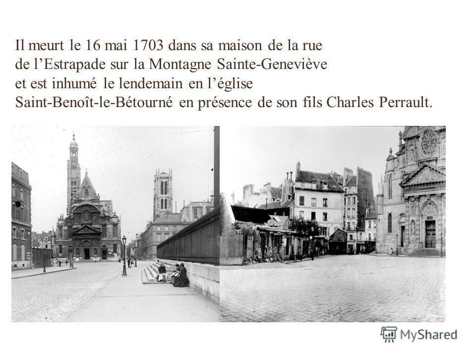 Il meurt le 16 mai 1703 dans sa maison de la rue de lEstrapade sur la Montagne Sainte-Geneviève et est inhumé le lendemain en léglise Saint-Benoît-le-Bétourné en présence de son fils Charles Perrault.