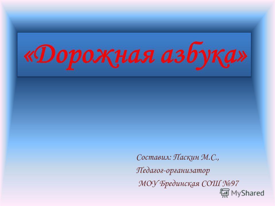 «Дорожная азбука» Составил: Паскин М.С., Педагог-организатор МОУ Брединская СОШ 97