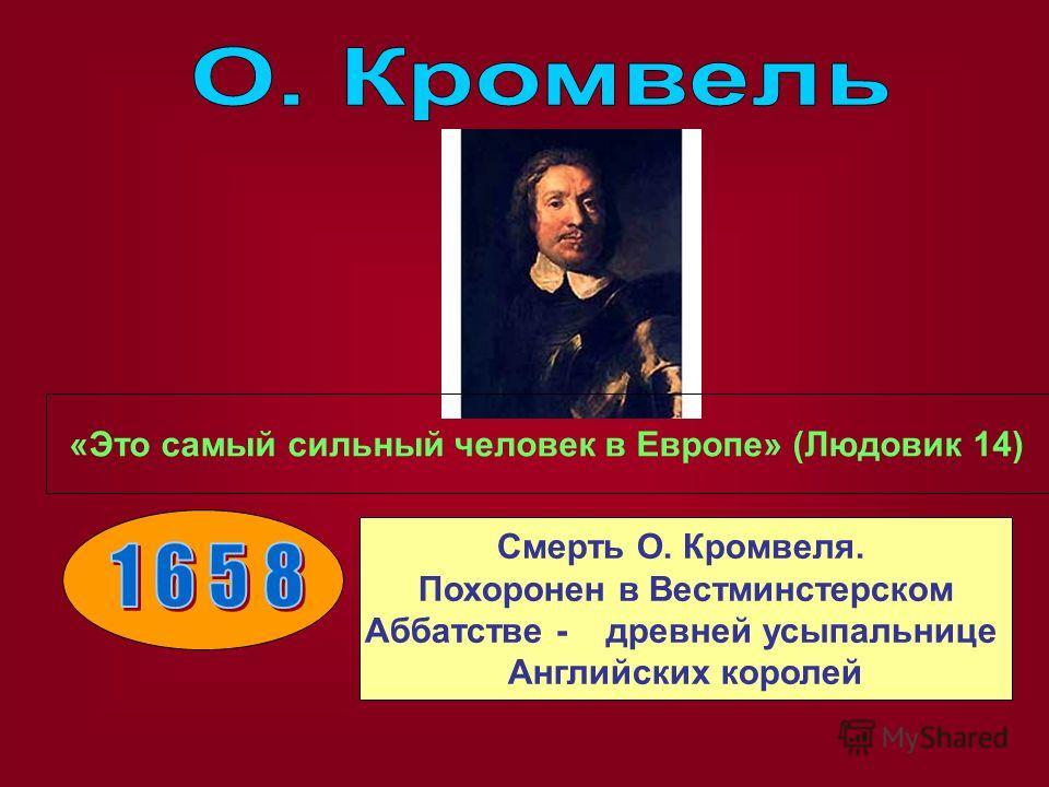 «Это самый сильный человек в Европе» (Людовик 14) Смерть О. Кромвеля. Похоронен в Вестминстерском Аббатстве - древней усыпальнице Английских королей
