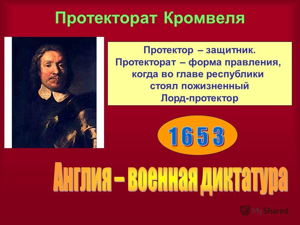 Протекторат Кромвеля Протектор – защитник. Протекторат – форма правления, когда во главе республики стоял пожизненный Лорд-протектор